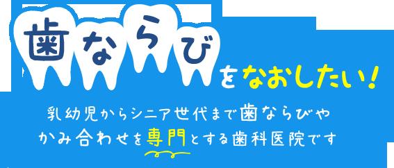 歯ならびをなおしたい乳幼児からシニア世代まで歯ならびやかみ合わせを専門とする歯科医院です